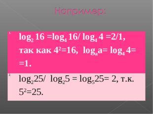 1.log2 16 =log4 16/ log4 4 =2/1, так как 42=16, logаа= log4 4= =1. 2.log225