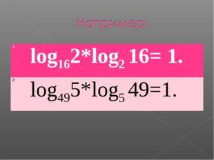1.log162*log2 16= 1. 2.log495*log549=1.