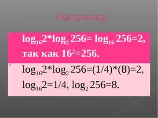 1.log162*log2 256= log16256=2, так как 162=256. 2.log162*log2256=(1/4)*(8