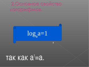 , так как а1=а. logaa=1