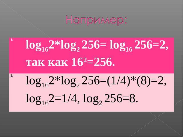 1.log162*log2 256= log16256=2, так как 162=256. 2.log162*log2256=(1/4)*(8...