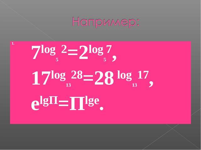 1.7log5 2=2log57, 17log1328=28 log1317, elgП=Пlgе.