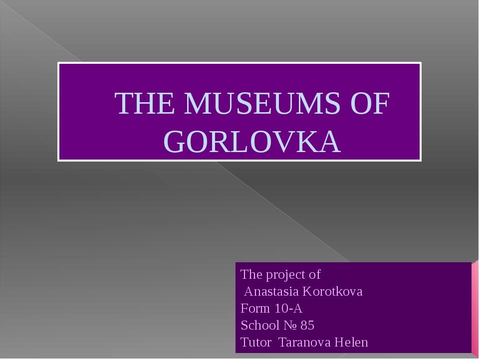 THE MUSEUMS OF GORLOVKA The project of Anastasia Korotkova Form 10-A School №...