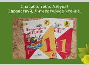 Спасибо, тебе, Азбука! Здравствуй, Литературное чтение.