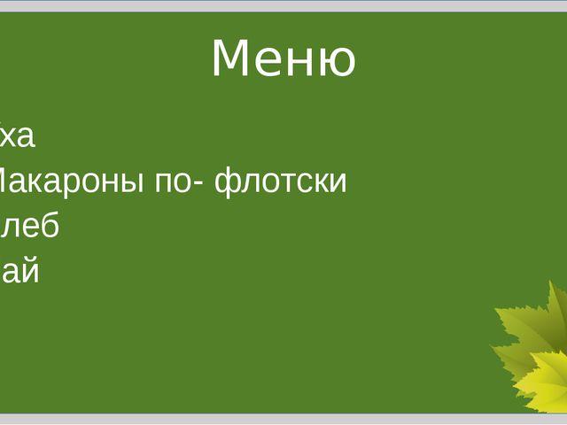 Меню Уха Макароны по- флотски Хлеб Чай