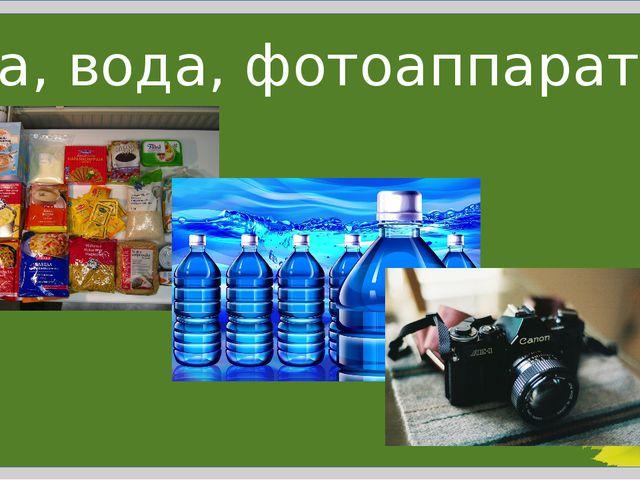 Еда, вода, фотоаппарат…