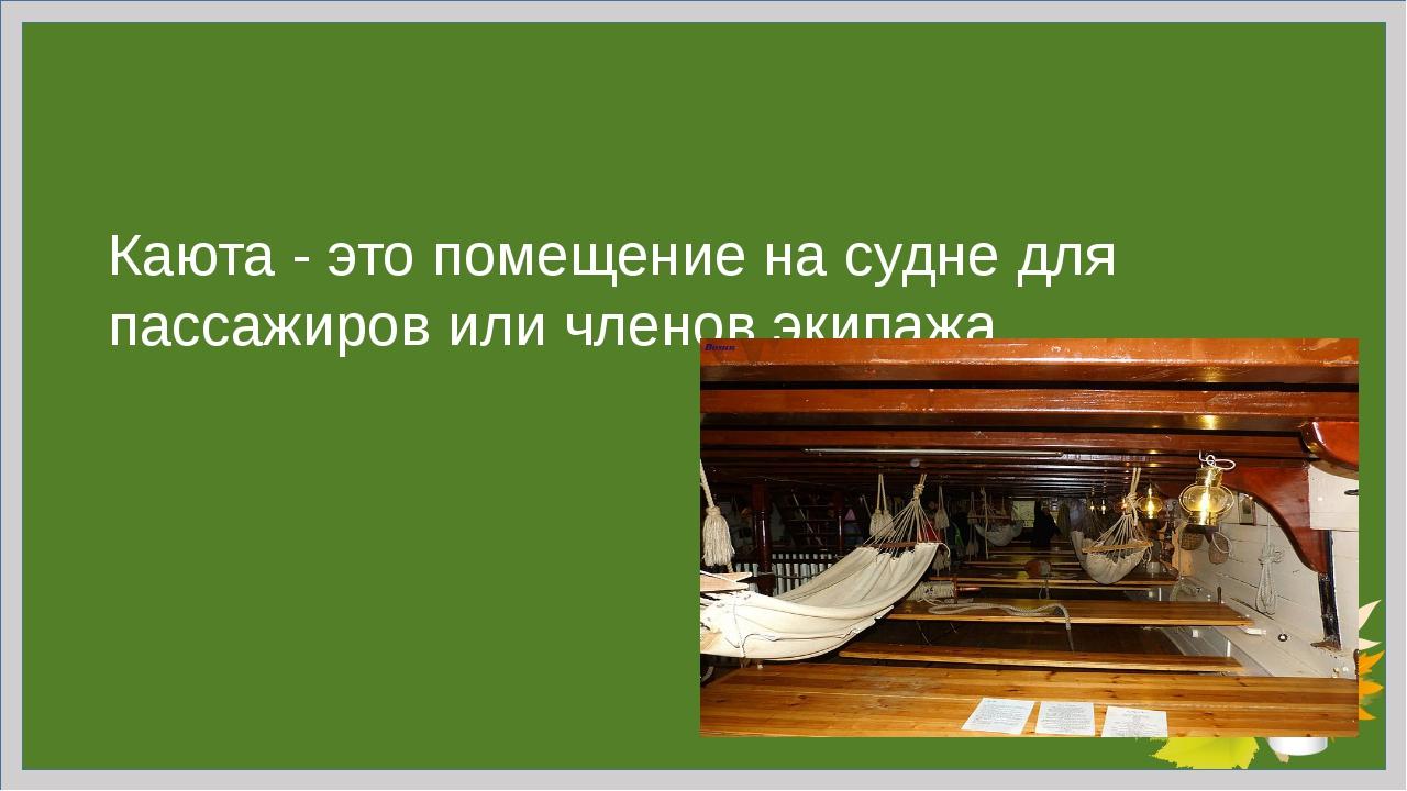 Каюта - это помещение на судне для пассажиров или членов экипажа.