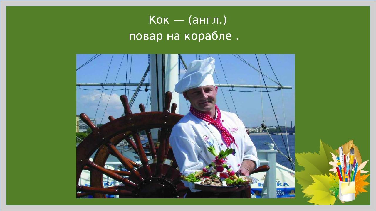 Кок— (англ.) повар на корабле .