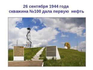 26 сентября 1944 года скважина №100 дала первую нефть