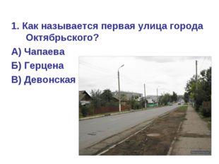 1. Как называется первая улица города Октябрьского? А) Чапаева Б) Герцена В)