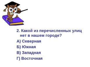 2. Какой из перечисленных улиц нет в нашем городе? А) Северная Б) Южная В) За