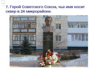 7. Герой Советского Союза, чье имя носит сквер в 24 микрорайоне.