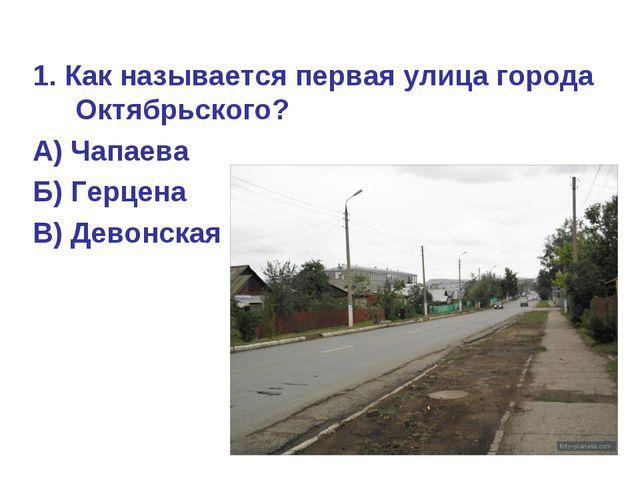 1. Как называется первая улица города Октябрьского? А) Чапаева Б) Герцена В)...