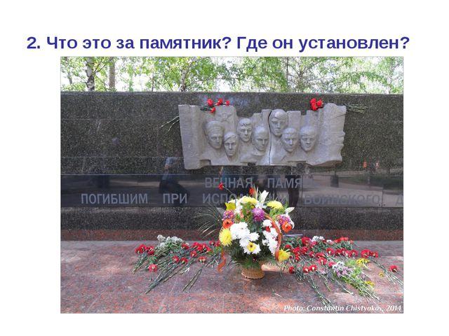 2. Что это за памятник? Где он установлен?