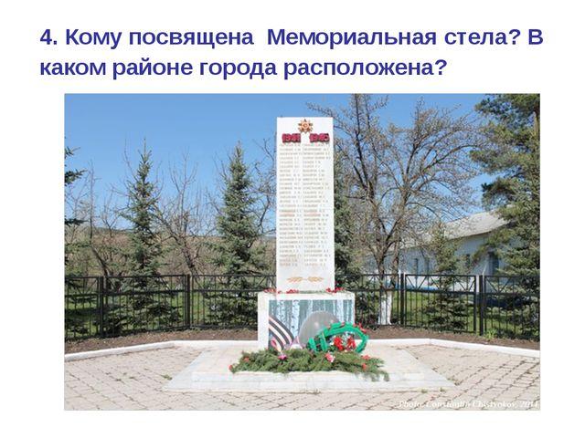 4. Кому посвящена Мемориальная стела? В каком районе города расположена?