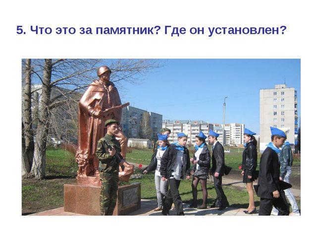 5. Что это за памятник? Где он установлен?