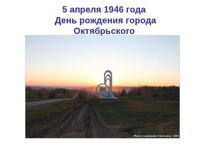 5 апреля 1946 года День рождения города Октябрьского