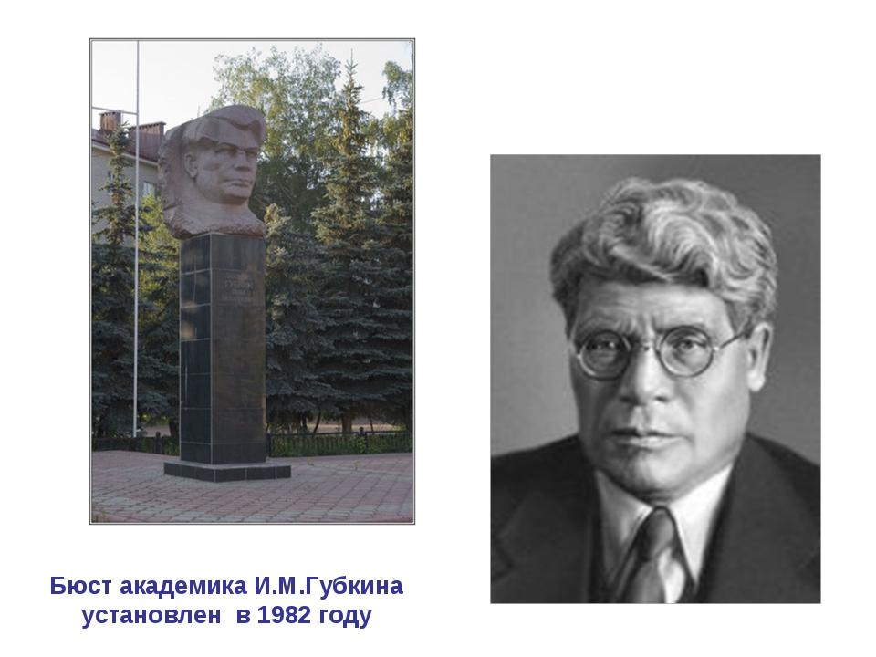 Бюст академика И.М.Губкина установлен в 1982 году