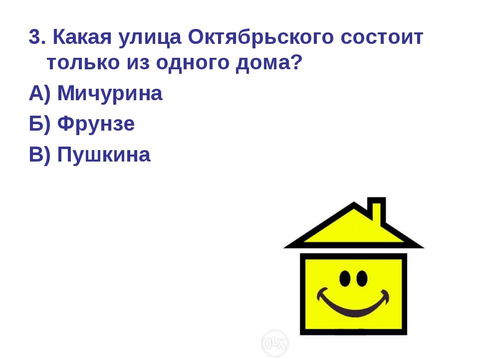 3. Какая улица Октябрьского состоит только из одного дома? А) Мичурина Б) Фру...