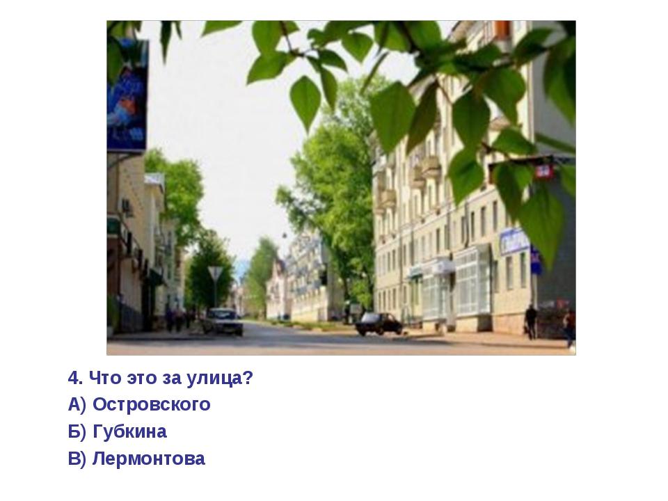 4. Что это за улица? А) Островского Б) Губкина В) Лермонтова