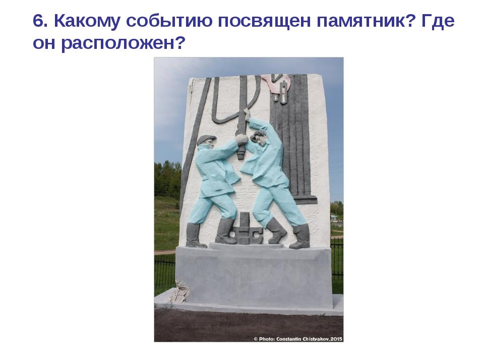 6. Какому событию посвящен памятник? Где он расположен?