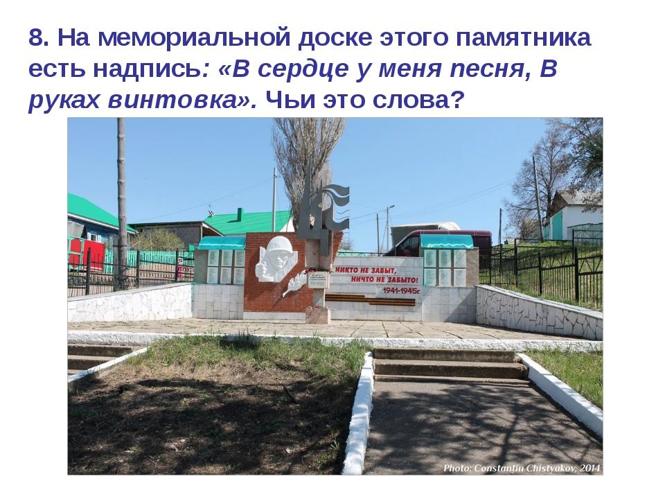 8. На мемориальной доске этого памятника есть надпись: «В сердце у меня песня...