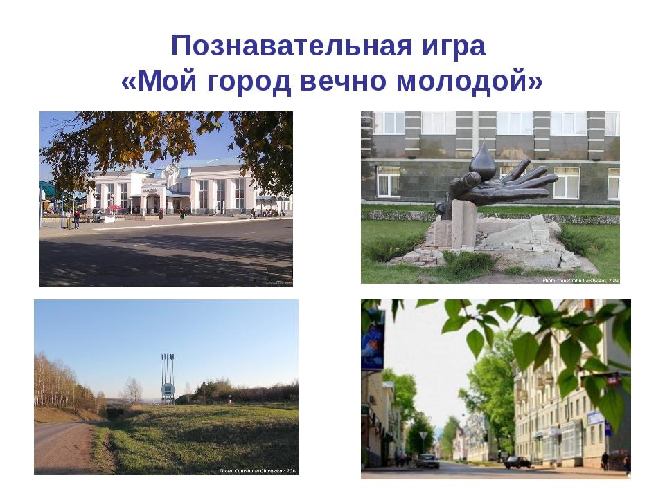 Познавательная игра «Мой город вечно молодой»