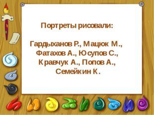 Портреты рисовали: Гардыханов Р., Мацюк М., Фатахов А., Юсупов С., Кравчук А.