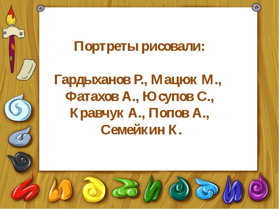Портреты рисовали: Гардыханов Р., Мацюк М., Фатахов А., Юсупов С., Кравчук А....