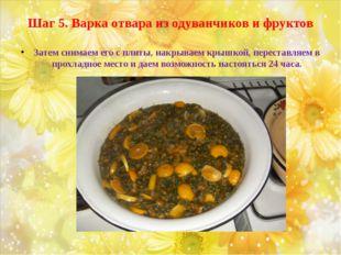 Шаг 5. Варка отвара из одуванчиков и фруктов Затем снимаем его с плиты, накры
