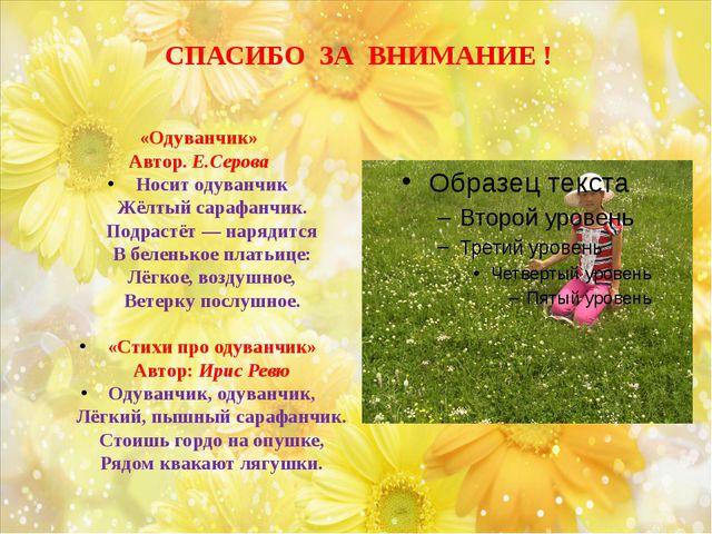 СПАСИБО ЗА ВНИМАНИЕ ! «Одуванчик» Автор. Е.Серова Носит одуванчик Жёлтый сар...