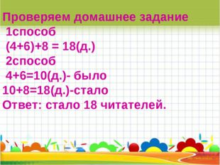 Проверяем домашнее задание 1способ (4+6)+8 = 18(д.) 2способ 4+6=10(д.)- было