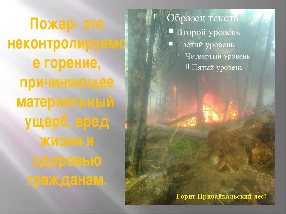Пожар- это неконтролируемое горение, причиняющее материальный ущерб, вред жиз...
