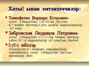 Хатыңынан эмтэнээччилэр: Тимофеева Варвара Егоровна- хатың сэбирдэ5ин, үнүгэһ