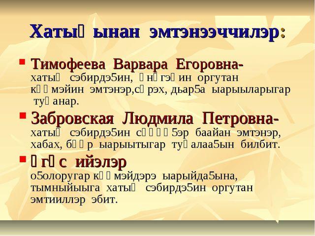 Хатыңынан эмтэнээччилэр: Тимофеева Варвара Егоровна- хатың сэбирдэ5ин, үнүгэһ...