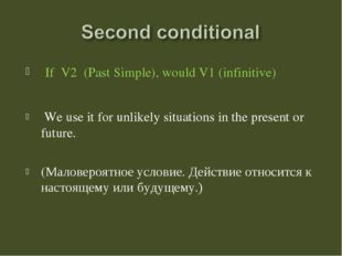 If V2 (Past Simple), would V1 (infinitive) We use it for unlikely situations