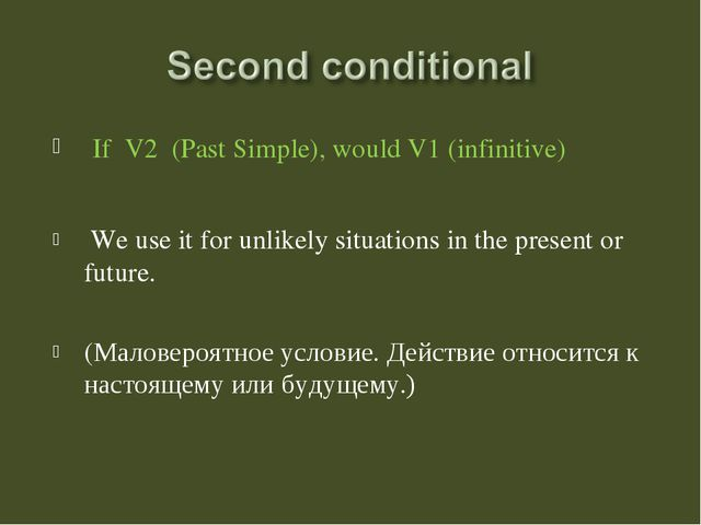 If V2 (Past Simple), would V1 (infinitive) We use it for unlikely situations...