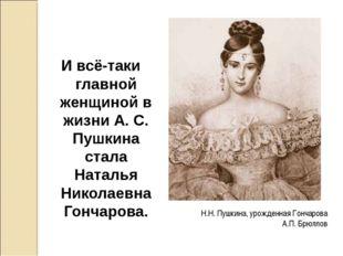 Н.Н. Пушкина, урожденная Гончарова А.П. Брюллов И всё-таки главной женщиной в