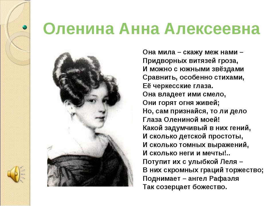 Оленина Анна Алексеевна Она мила – скажу меж нами – Придворных витязей гроза,...