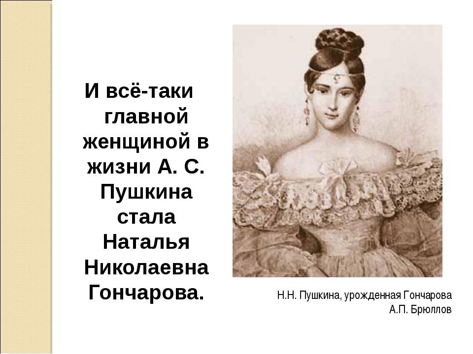 Н.Н. Пушкина, урожденная Гончарова А.П. Брюллов И всё-таки главной женщиной в...