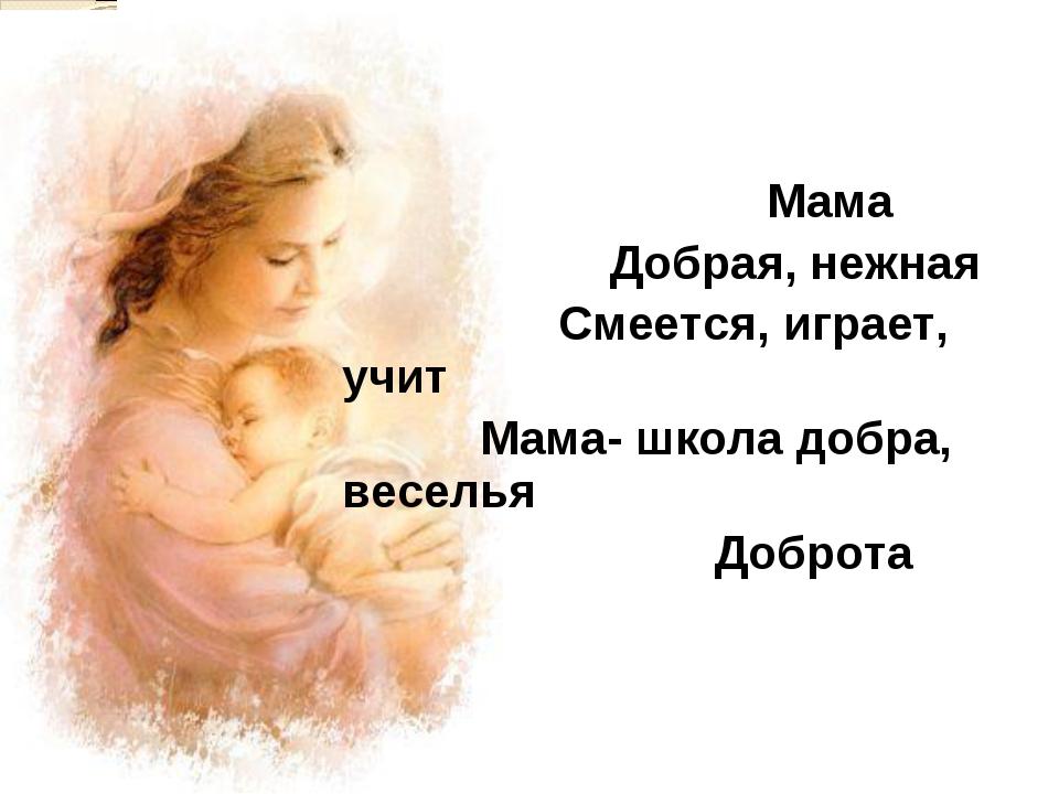 Мама Добрая, нежная Смеется, играет, учит Мама- школа добра, веселья Доброта