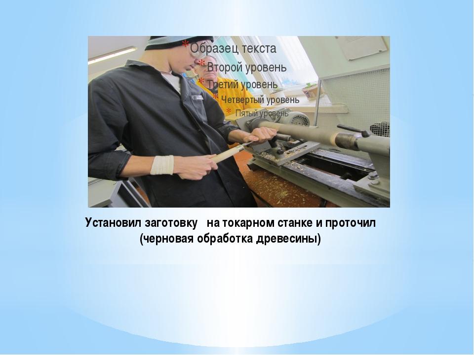 Установил заготовку на токарном станке и проточил (черновая обработка древеси...