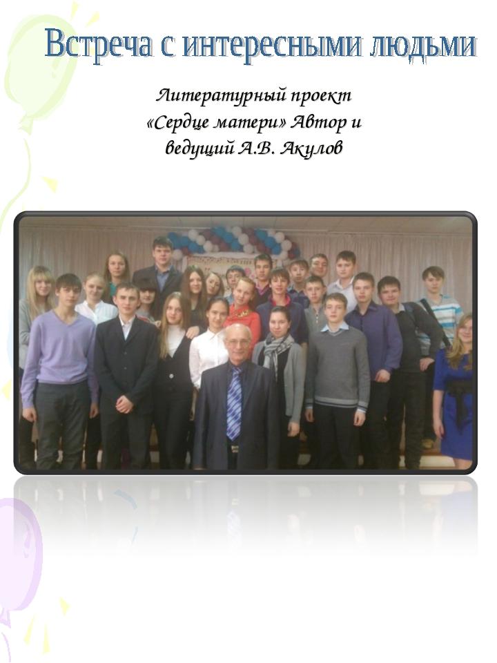 Литературный проект «Сердце матери» Автор и ведущий А.В. Акулов
