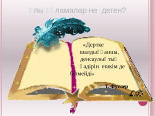 «Дертке шалдыққанша, денсаулықтың қадірін ешкім де білмейді» Т. Футлер Ұлы ғ