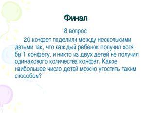 Финал 8 вопрос 20 конфет поделили между несколькими детьми так, что каждый