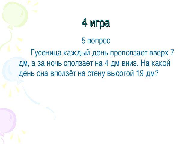 4 игра 5 вопрос Гусеница каждый день проползает вверх 7 дм, а за ночь сполз...