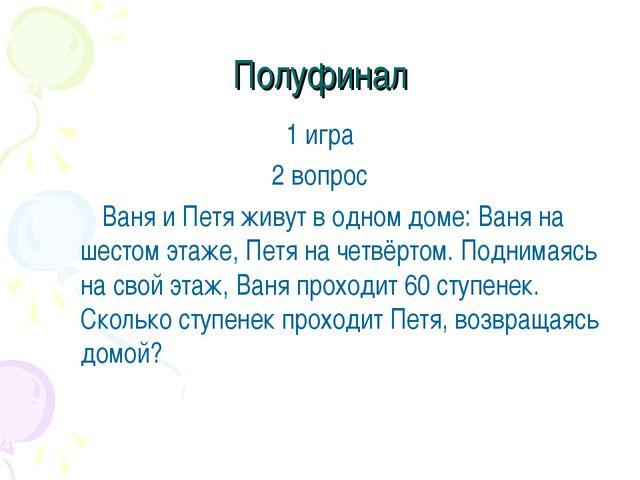 Полуфинал 1 игра 2 вопрос Ваня и Петя живут в одном доме: Ваня на шестом эт...