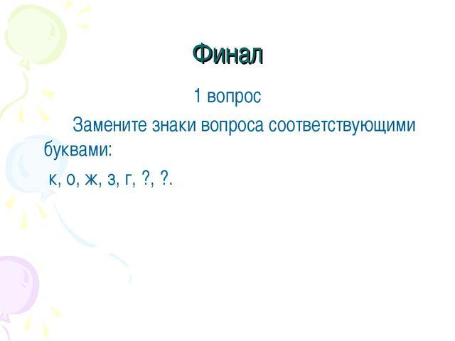 Финал 1 вопрос Замените знаки вопроса соответствующими буквами:  к, о, ж,...