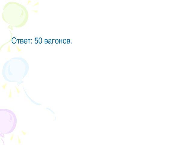 Ответ: 50 вагонов.