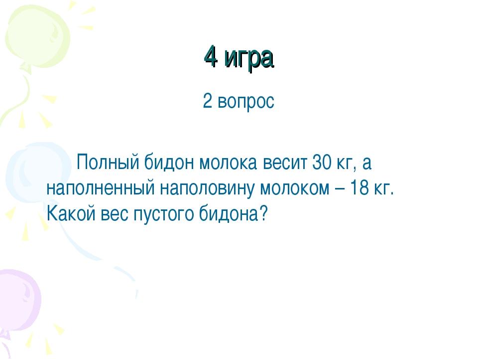 4 игра 2 вопрос Полный бидон молока весит 30 кг, а наполненный наполовину м...